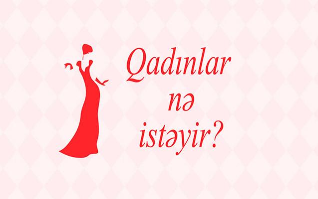 """""""Qadınlar nə istəyirlər?"""""""